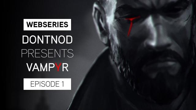 Webseries : DONTNOD Presents Vampyr Episode 1 - Making Monsters