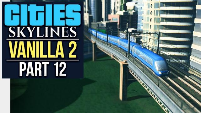 TRAINS TO THE CAMPUS // Cities: Skylines | Vanilla Lets Play 2 - Part 12