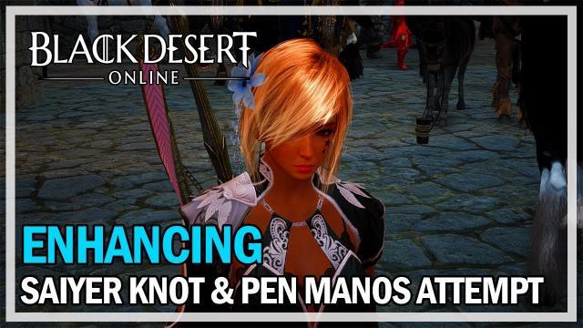 Black Desert Online - Enhancing Saiyer Knot & PEN Manos Attempt