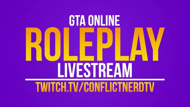 GTA ONLINE ROLEPLAY LIVE NOW @ http://twitch.tv/conflictnerdtv