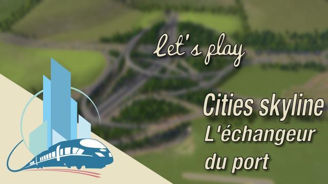 [FR] Let's play Cities Skylines Episode 39 : L'échangeur du port